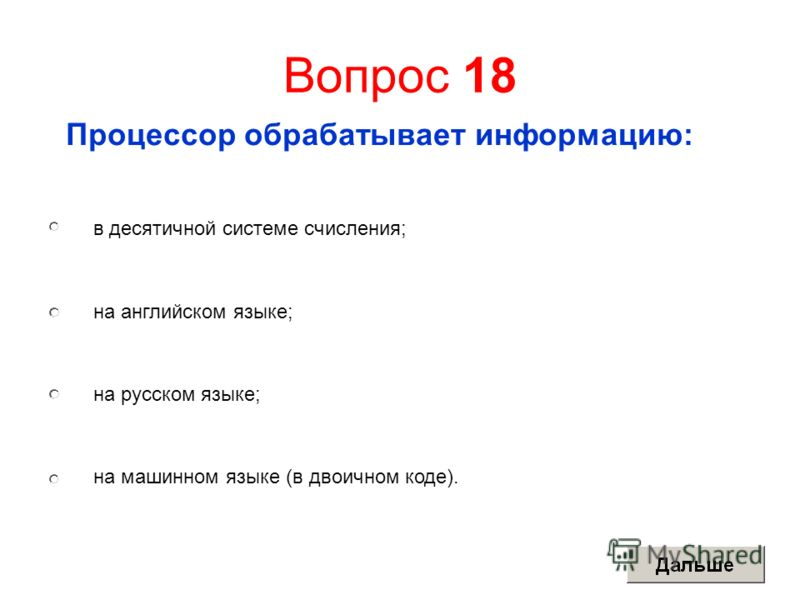 Вопрос 18 Процессор обрабатывает информацию: в десятичной системе счисления; на английском языке; на русском языке; на машинном языке (в двоичном коде).