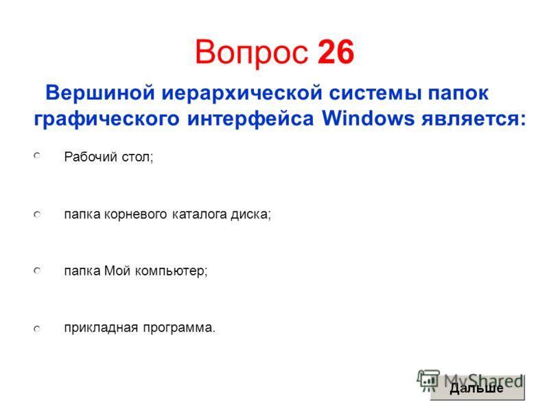 Вопрос 26 Вершиной иерархической системы папок графического интерфейса Windows является: Рабочий стол; папка корневого каталога диска; папка Мой компьютер; прикладная программа.