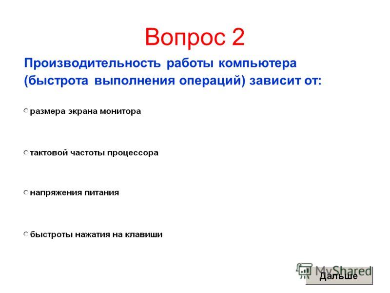 Вопрос 2 Производительность работы компьютера (быстрота выполнения операций) зависит от: