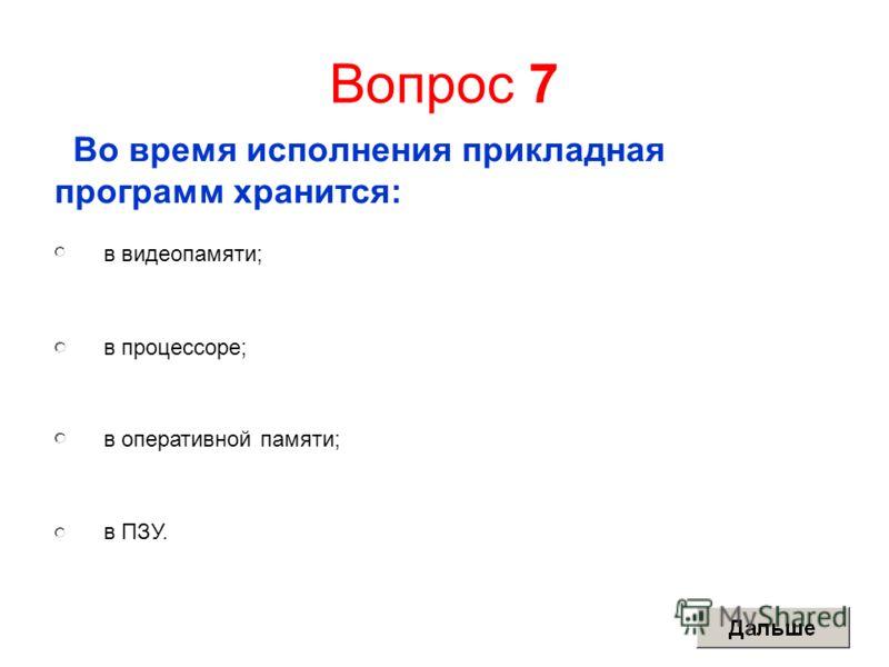 Вопрос 7 Во время исполнения прикладная программ хранится: в видеопамяти; в процессоре; в оперативной памяти; в ПЗУ.