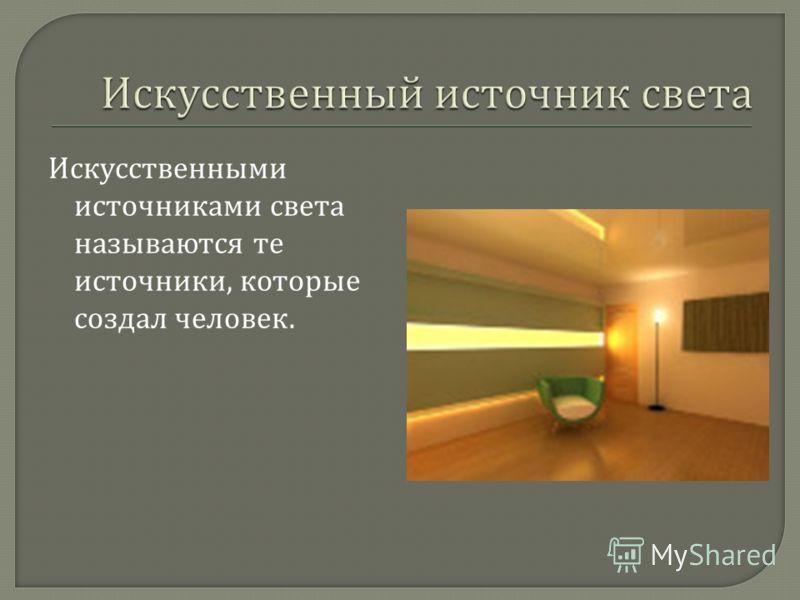 Искусственными источниками света называются те источники, которые создал человек.