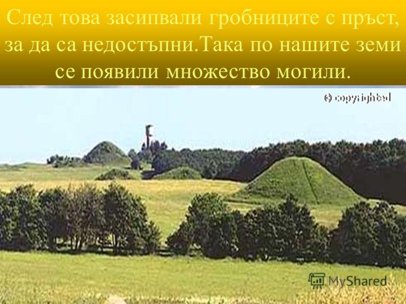 След това засипвали гробниците с пръст, за да са недостъпни.Така по нашите земи се появили множество могили.