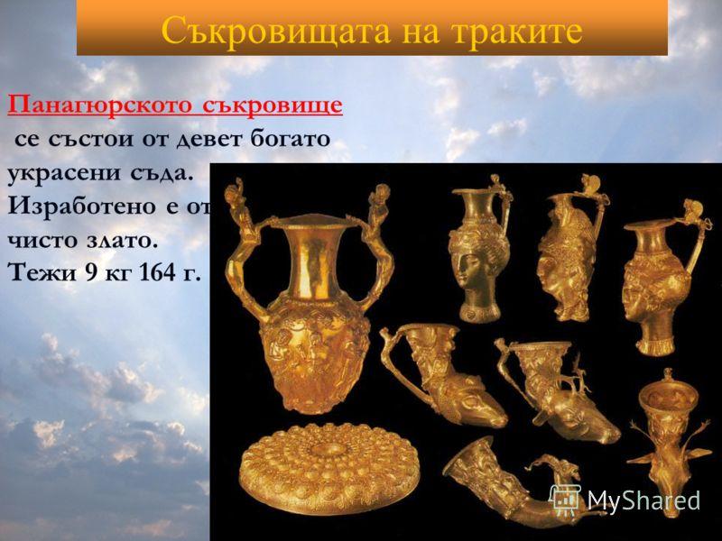 Съкровищата на траките Панагюрското съкровище се състои от девет богато украсени съда. Изработено е от чисто злато. Тежи 9 кг 164 г.