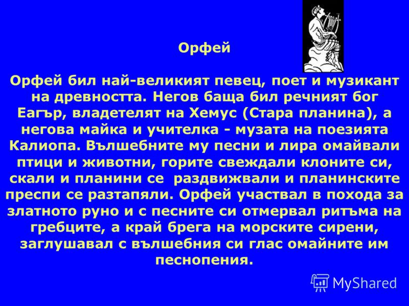 Орфей Орфей бил най-великият певец, поет и музикант на древността. Негов баща бил речният бог Еагър, владетелят на Хемус (Стара планина), а негова майка и учителка - музата на поезията Калиопа. Вълшебните му песни и лира омайвали птици и животни, гор