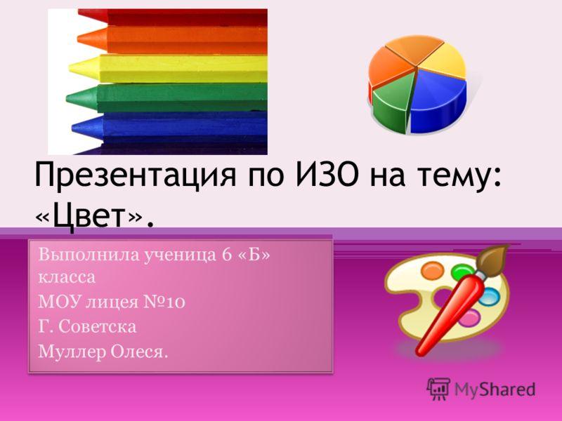 Презентация по ИЗО на тему: «Цвет». Выполнила ученица 6 «Б» класса МОУ лицея 10 Г. Советска Муллер Олеся. Выполнила ученица 6 «Б» класса МОУ лицея 10 Г. Советска Муллер Олеся.