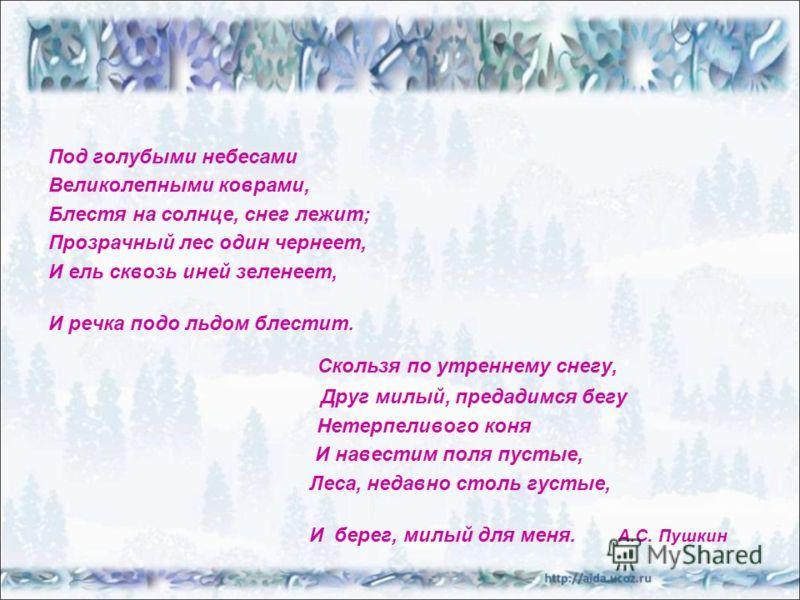 Под голубыми небесами Великолепными коврами, Блестя на солнце, снег лежит; Прозрачный лес один чернеет, И ель сквозь иней зеленеет, И речка подо льдом блестит. Скользя по утреннему снегу, Друг милый, предадимся бегу Нетерпеливого коня И навестим поля