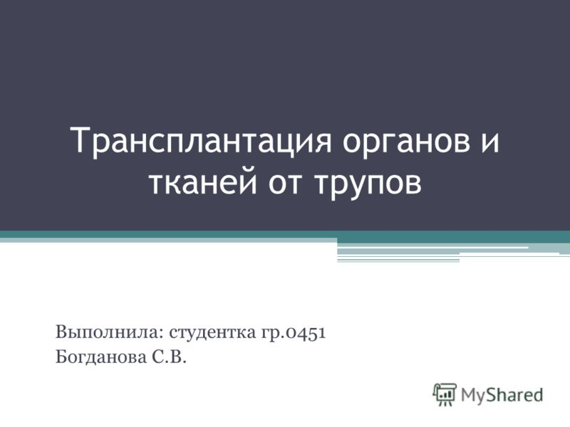 Трансплантация органов и тканей от трупов Выполнила: студентка гр.0451 Богданова С.В.