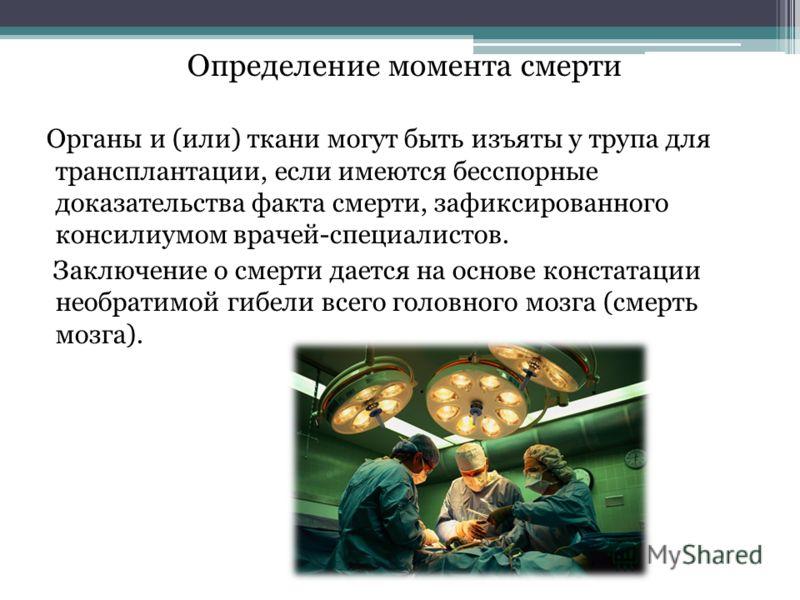 Определение момента смерти Органы и (или) ткани могут быть изъяты у трупа для трансплантации, если имеются бесспорные доказательства факта смерти, зафиксированного консилиумом врачей-специалистов. Заключение о смерти дается на основе констатации необ