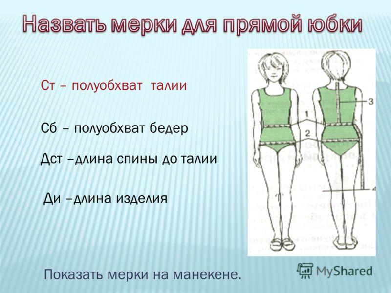 Ст – полуобхват талии Сб – полуобхват бедер Дст –длина спины до талии Ди –длина изделия Показать мерки на манекене.