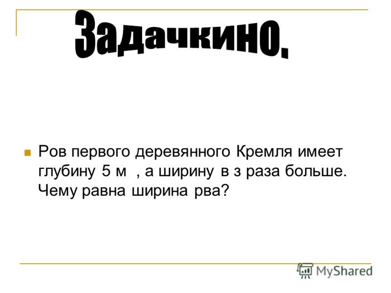 Ров первого деревянного Кремля имеет глубину 5 м, а ширину в з раза больше. Чему равна ширина рва?