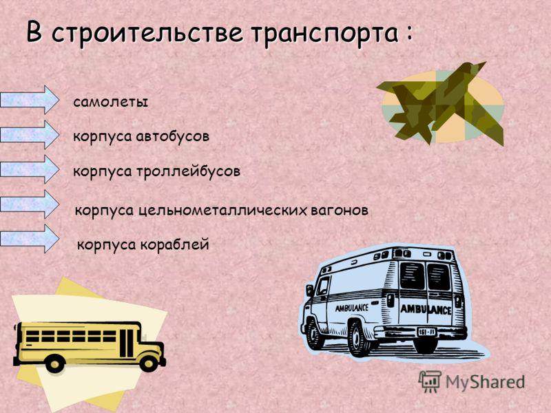 В строительстве транспорта : самолеты корпуса автобусов корпуса троллейбусов корпуса цельнометаллических вагонов корпуса кораблей