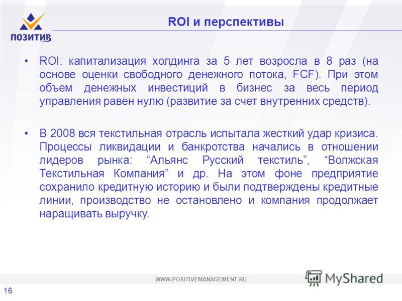 16 WWW.POSITIVEMANAGEMENT.RU ROI и перспективы ROI: капитализация холдинга за 5 лет возросла в 8 раз (на основе оценки свободного денежного потока, FCF). При этом объем денежных инвестиций в бизнес за весь период управления равен нулю (развитие за сч