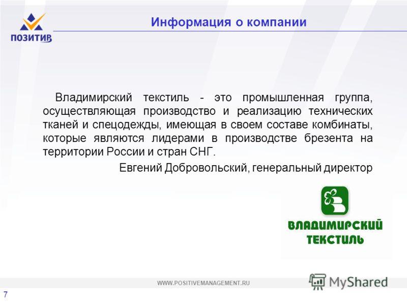 7 WWW.POSITIVEMANAGEMENT.RU Информация о компании Владимирский текстиль - это промышленная группа, осуществляющая производство и реализацию технических тканей и спецодежды, имеющая в своем составе комбинаты, которые являются лидерами в производстве б