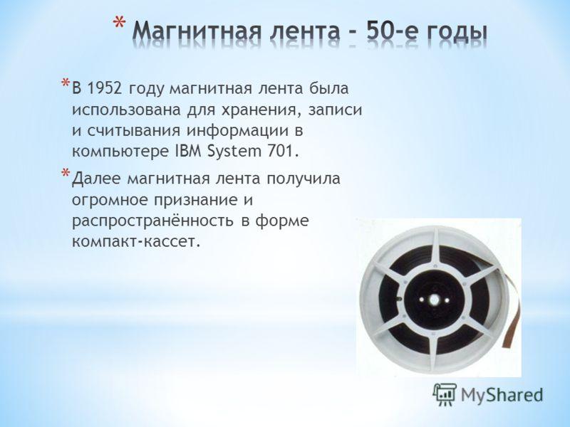 * В 1952 году магнитная лента была использована для хранения, записи и считывания информации в компьютере IBM System 701. * Далее магнитная лента получила огромное признание и распространённость в форме компакт-кассет.