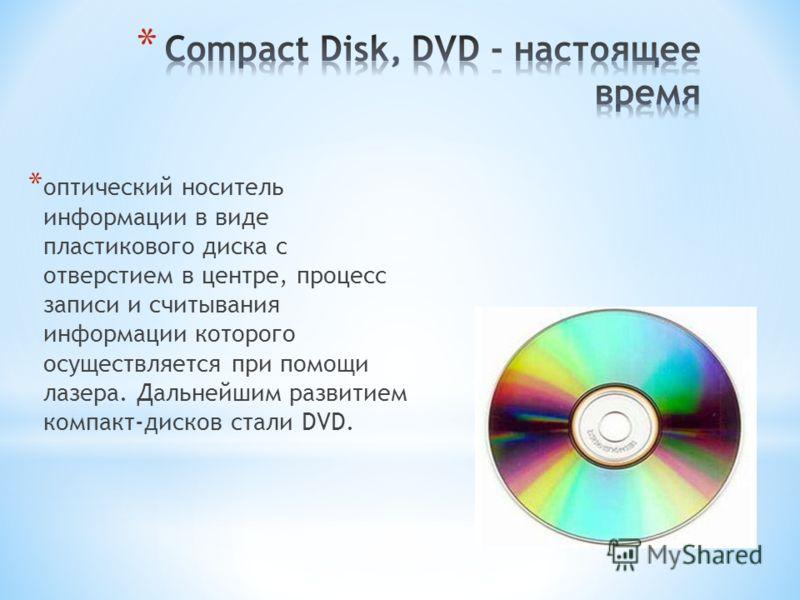 * оптический носитель информации в виде пластикового диска с отверстием в центре, процесс записи и считывания информации которого осуществляется при помощи лазера. Дальнейшим развитием компакт-дисков стали DVD.