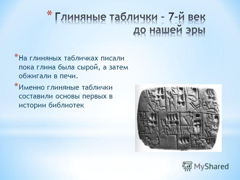 * На глиняных табличках писали пока глина была сырой, а затем обжигали в печи. * Именно глиняные таблички составили основы первых в истории библиотек