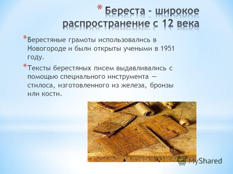 * Берестяные грамоты использовались в Новогороде и были открыты учеными в 1951 году. * Тексты берестяных писем выдавливались с помощью специального инструмента стилоса, изготовленного из железа, бронзы или кости.