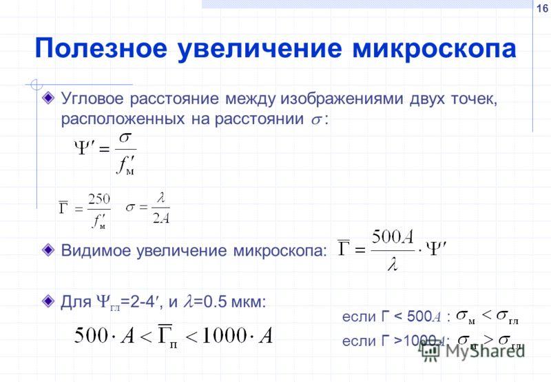 16 Полезное увеличение микроскопа Угловое расстояние между изображениями двух точек, расположенных на расстоянии : если Г >1000 A : если Г < 500 A : Видимое увеличение микроскопа: Для гл =2-4, и =0.5 мкм: