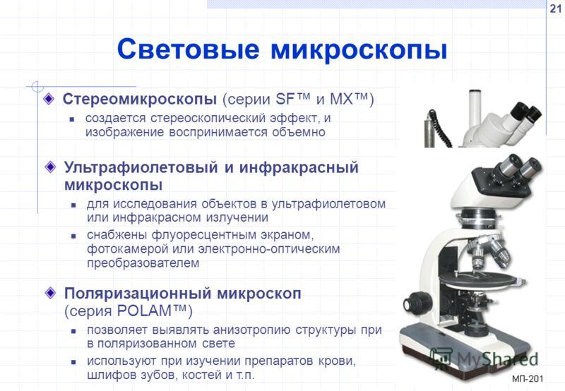 21 Световые микроскопы Стереомикроскопы (серии SF и MX) создается стереоскопический эффект, и изображение воспринимается объемно Ультрафиолетовый и инфракрасный микроскопы для исследования объектов в ультрафиолетовом или инфракрасном излучении снабже