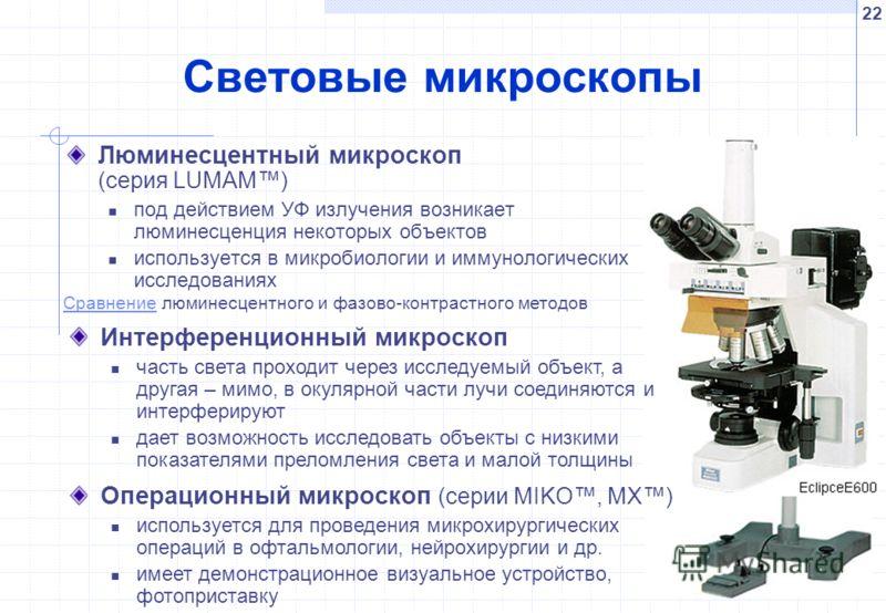 22 Световые микроскопы Люминесцентный микроскоп (серия LUMAM) под действием УФ излучения возникает люминесценция некоторых объектов используется в микробиологии и иммунологических исследованиях СравнениеСравнение люминесцентного и фазово-контрастного
