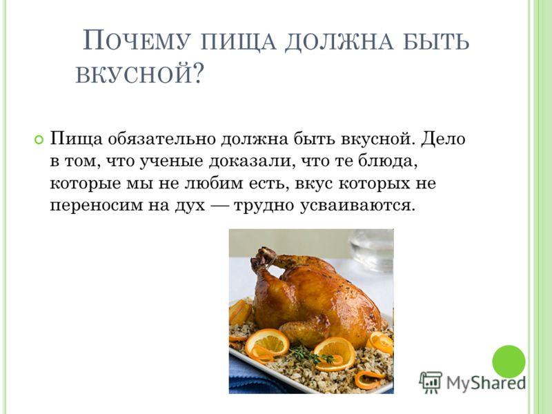 П ОЧЕМУ ПИЩА ДОЛЖНА БЫТЬ ВКУСНОЙ ? Пища обязательно должна быть вкусной. Дело в том, что ученые доказали, что те блюда, которые мы не любим есть, вкус которых не переносим на дух трудно усваиваются.