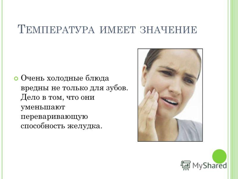 Т ЕМПЕРАТУРА ИМЕЕТ ЗНАЧЕНИЕ Очень холодные блюда вредны не только для зубов. Дело в том, что они уменьшают переваривающую способность желудка.
