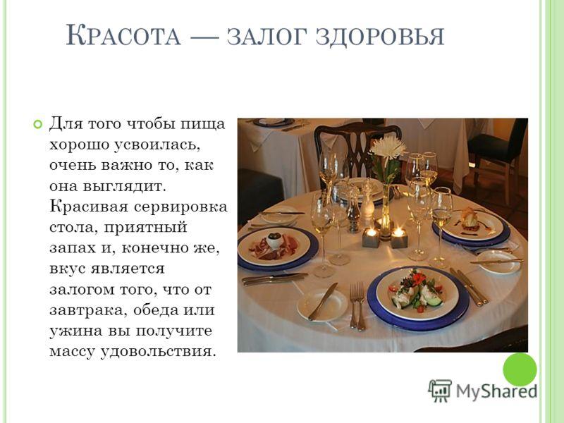 К РАСОТА ЗАЛОГ ЗДОРОВЬЯ Для того чтобы пища хорошо усвоилась, очень важно то, как она выглядит. Красивая сервировка стола, приятный запах и, конечно же, вкус является залогом того, что от завтрака, обеда или ужина вы получите массу удовольствия.