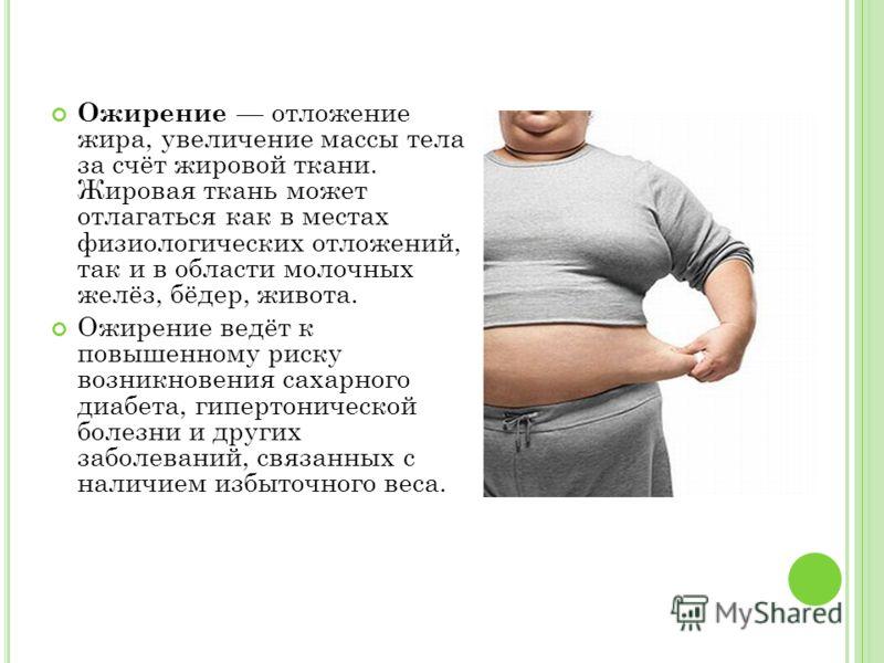 Ожирение отложение жира, увеличение массы тела за счёт жировой ткани. Жировая ткань может отлагаться как в местах физиологических отложений, так и в области молочных желёз, бёдер, живота. Ожирение ведёт к повышенному риску возникновения сахарного диа