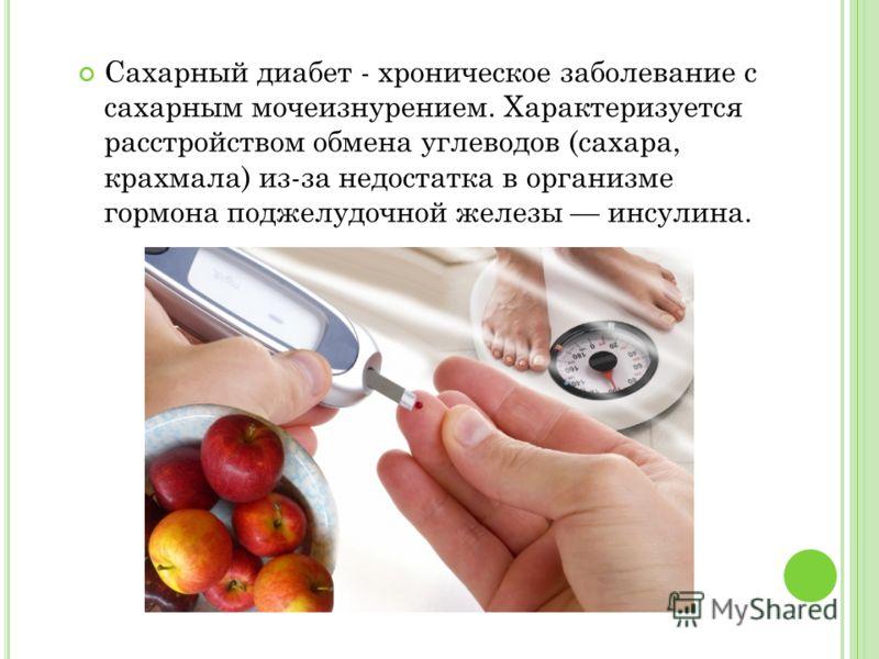 Сахарный диабет - хроническое заболевание с сахарным мочеизнурением. Характеризуется расстройством обмена углеводов (сахара, крахмала) из-за недостатка в организме гормона поджелудочной железы инсулина.