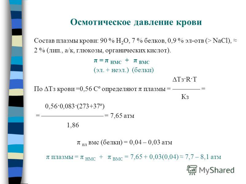 Осмотическое давление крови Состав плазмы крови: 90 % Н 2 О, 7 % белков, 0,9 % эл-отв (> NaCl), 2 % (лип., а/к, глюкозы, органических кислот). π = π НМС + π ВМС (эл. + неэл.) (белки) ΔТз·R·T По ΔТз крови =0,56 Сº определяют π плазмы = = Кз 0,56·0,083