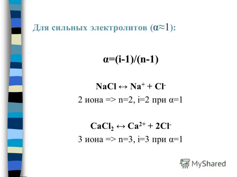 Для сильных электролитов ( α1 ): α=(i-1)/(n-1) NaCl Na + + Cl - 2 иона => n=2, i=2 при α=1 CaCl 2 Ca 2+ + 2Cl - 3 иона => n=3, i=3 при α=1