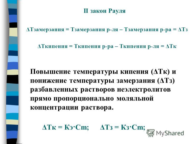 II закон Рауля ΔТзамерзания = Тзамерзания р-ля – Тзамерзания р-ра = ΔТз ΔТкипения = Ткипения р-ра – Ткипения р-ля = ΔТк Повышение температуры кипения (ΔТк) и понижение температуры замерзания (ΔТз) разбавленных растворов неэлектролитов прямо пропорцио