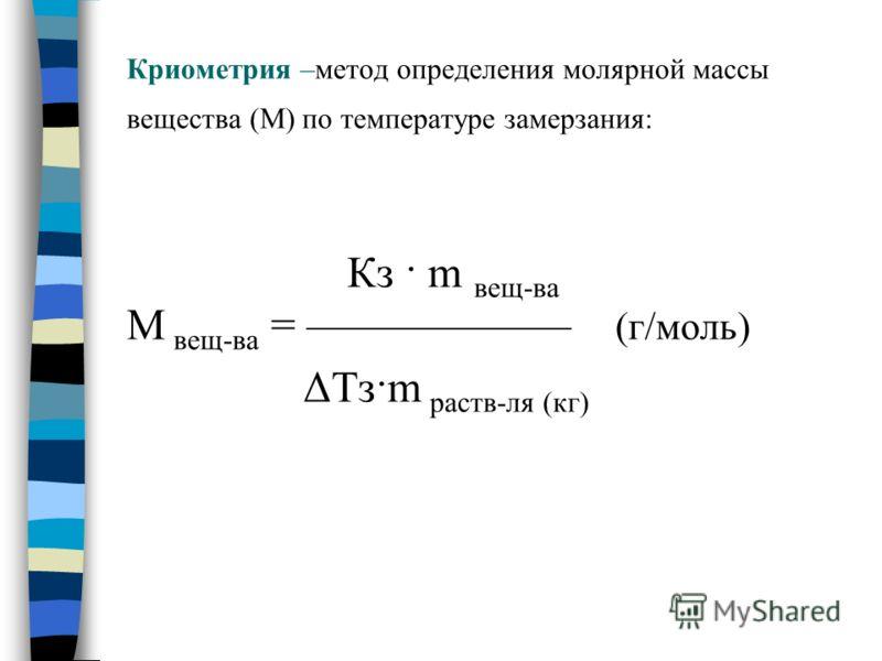 Криометрия –метод определения молярной массы вещества (М) по температуре замерзания: Кз · m вещ-ва М вещ-ва = (г/моль) ΔТз·m раств-ля (кг)