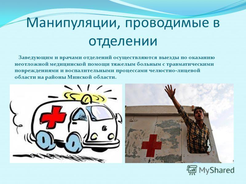 Манипуляции, проводимые в отделении Заведующим и врачами отделений осуществляются выезды по оказанию неотложной медицинской помощи тяжелым больным с травматическими повреждениями и воспалительными процессами челюстно-лицевой области на районы Минской
