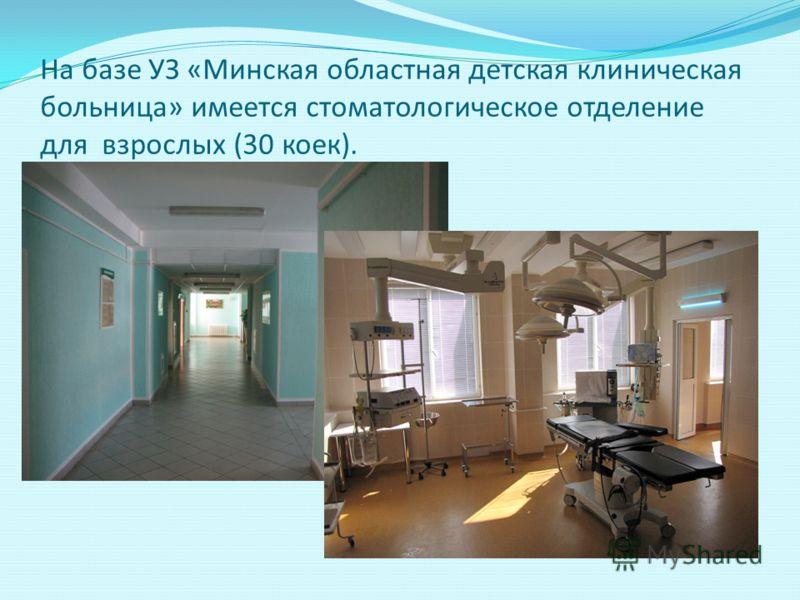 На базе УЗ «Минская областная детская клиническая больница» имеется стоматологическое отделение для взрослых (30 коек).