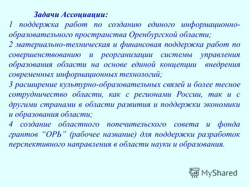 Задачи Ассоциации: 1 поддержка работ по созданию единого информационно- образовательного пространства Оренбургской области; 2 материально-техническая и финансовая поддержка работ по совершенствованию и реорганизации системы управления образования обл