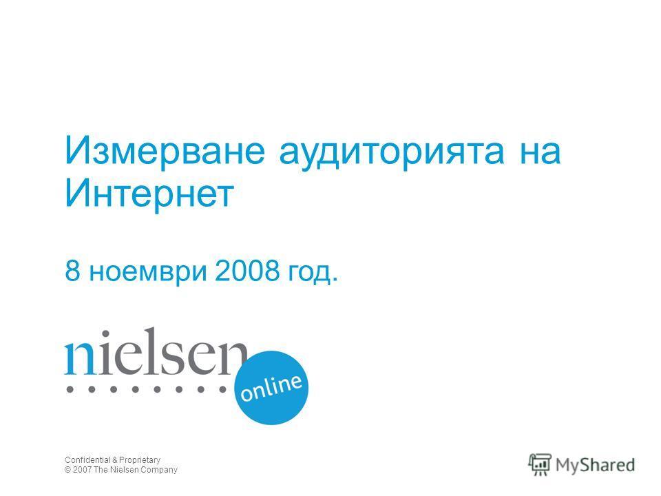 Измерване аудиторията на Интернет 8 ноември 2008 год. Confidential & Proprietary © 2007 The Nielsen Company