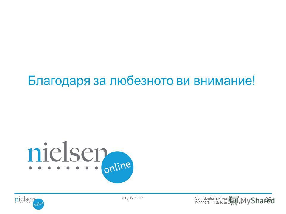 Confidential & Proprietary © 2007 The Nielsen Company 25 May 19, 2014 Благодаря за любезното ви внимание!