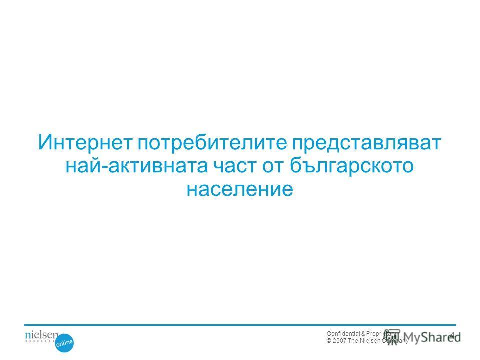 Confidential & Proprietary © 2007 The Nielsen Company Интернет потребителите представляват най-активната част от българското население 4