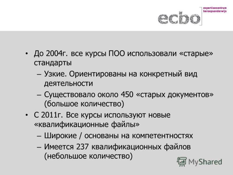 До 2004г. все курсы ПОО использовали «старые» стандарты – Узкие. Ориентированы на конкретный вид деятельности – Существовало около 450 «старых документов» (большое количество) С 2011г. Все курсы используют новые «квалификационные файлы» – Широкие / о