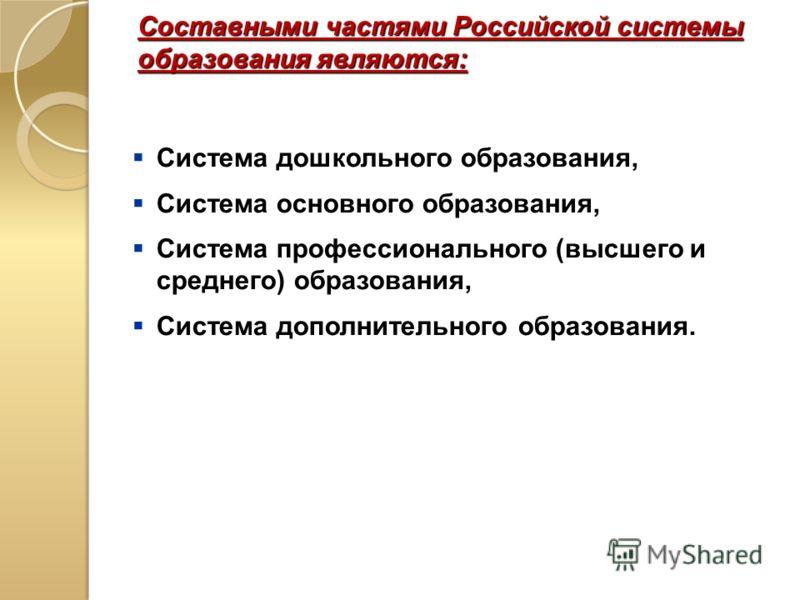 Составными частями Российской системы образования являются: Система дошкольного образования, Система основного образования, Система профессионального (высшего и среднего) образования, Система дополнительного образования.