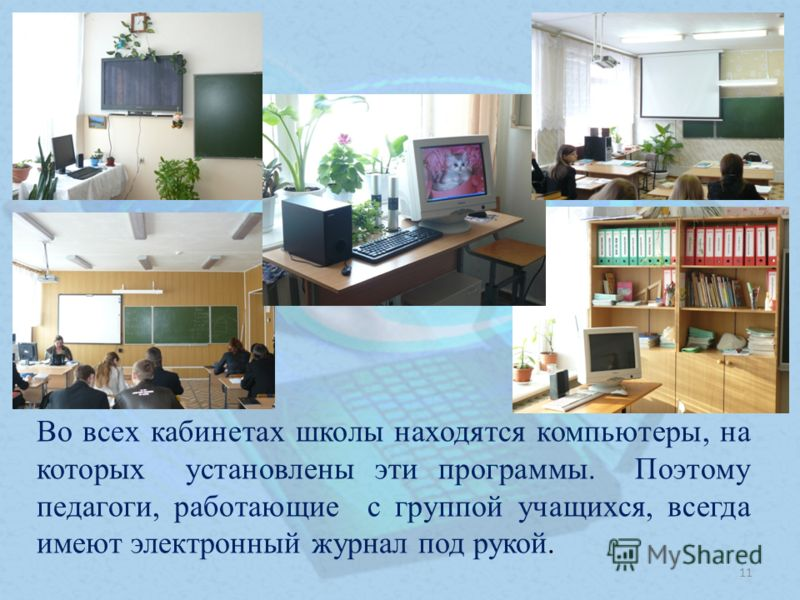 Во всех кабинетах школы находятся компьютеры, на которых установлены эти программы. Поэтому педагоги, работающие с группой учащихся, всегда имеют электронный журнал под рукой. 11