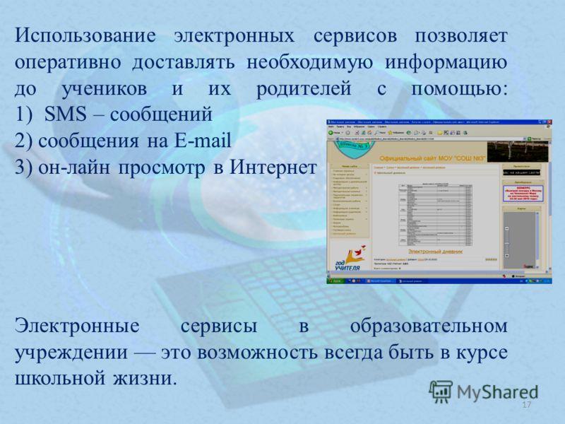 Использование электронных сервисов позволяет оперативно доставлять необходимую информацию до учеников и их родителей с помощью: 1) SMS – сообщений 2) сообщения на E-mail 3) он-лайн просмотр в Интернет Электронные сервисы в образовательном учреждении