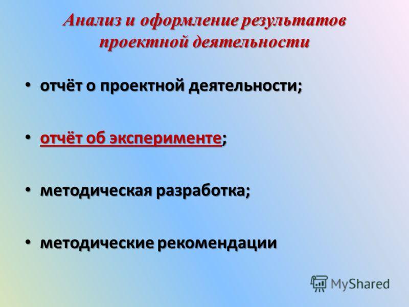 Анализ и оформление результатов проектной деятельности отчёт о проектной деятельности; отчёт о проектной деятельности; отчёт об эксперименте; отчёт об эксперименте; отчёт об эксперименте отчёт об эксперименте методическая разработка; методическая раз
