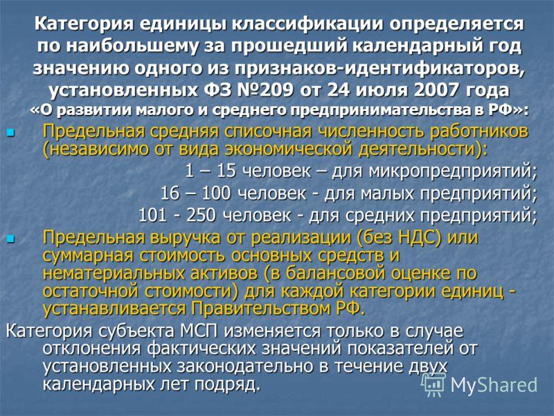 Категория единицы классификации определяется по наибольшему за прошедший календарный год значению одного из признаков-идентификаторов, установленных ФЗ 209 от 24 июля 2007 года «О развитии малого и среднего предпринимательства в РФ»: Предельная средн