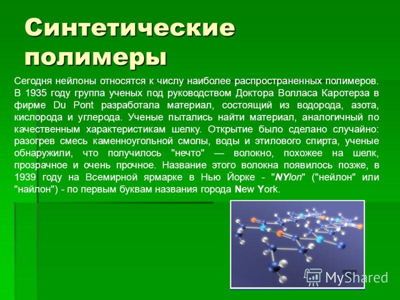 Синтетические полимеры Сегодня нейлоны относятся к числу наиболее распространенных полимеров. В 1935 году группа ученых под руководством Доктора Волласа Каротерза в фирме Du Pont разработала материал, состоящий из водорода, азота, кислорода и углерод