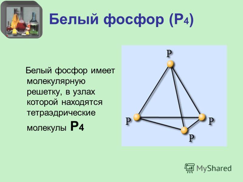 Белый фосфор (Р 4 ) Белый фосфор имеет молекулярную решетку, в узлах которой находятся тетраэдрические молекулы Р 4