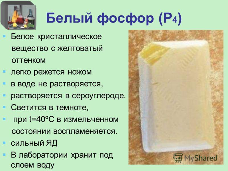 Белый фосфор (Р 4 ) Белое кристаллическое вещество с желтоватый оттенком легко режется ножом в воде не растворяется, растворяется в сероуглероде. Светится в темноте, при t=40ºС в измельченном состоянии воспламеняется. сильный ЯД В лаборатории хранит