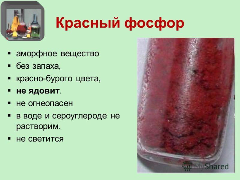 Красный фосфор аморфное вещество без запаха, красно-бурого цвета, не ядовит. не огнеопасен в воде и сероуглероде не растворим. не светится