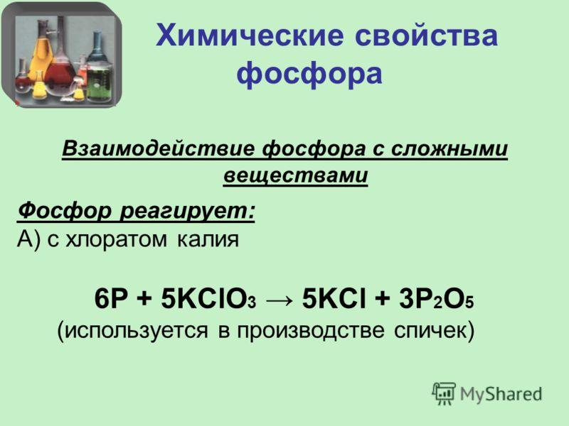 Химические свойства фосфора Взаимодействие фосфора с сложными веществами Фосфор реагирует: А) с хлоратом калия 6P + 5KClO 3 5KCl + 3P 2 O 5 (используется в производстве спичек)